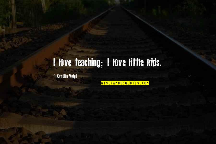 Teaching Love Quotes By Cynthia Voigt: I love teaching; I love little kids.