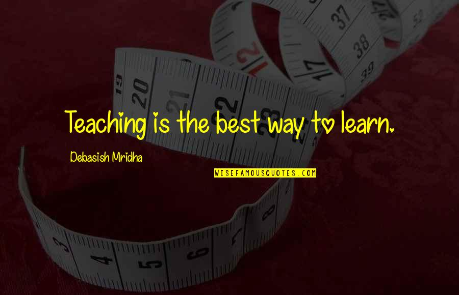 Teaching Love Quotes By Debasish Mridha: Teaching is the best way to learn.