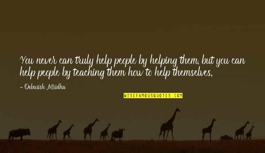 Teaching Love Quotes By Debasish Mridha: You never can truly help people by helping