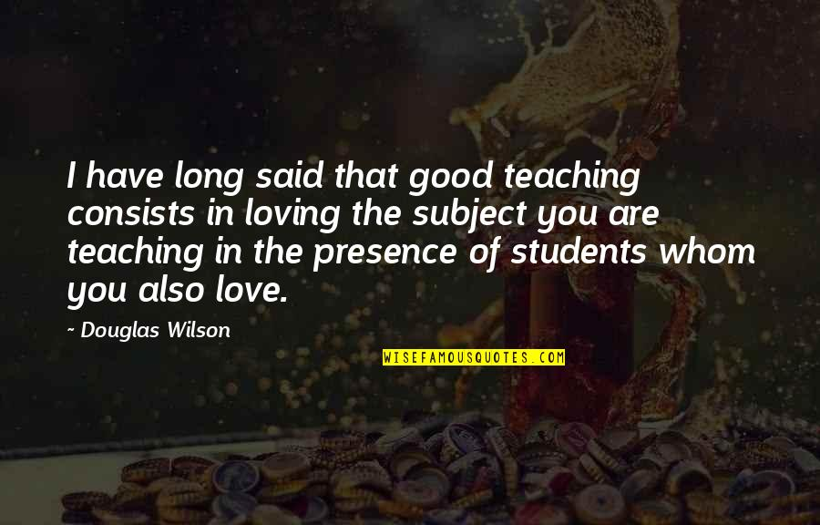 Teaching Love Quotes By Douglas Wilson: I have long said that good teaching consists