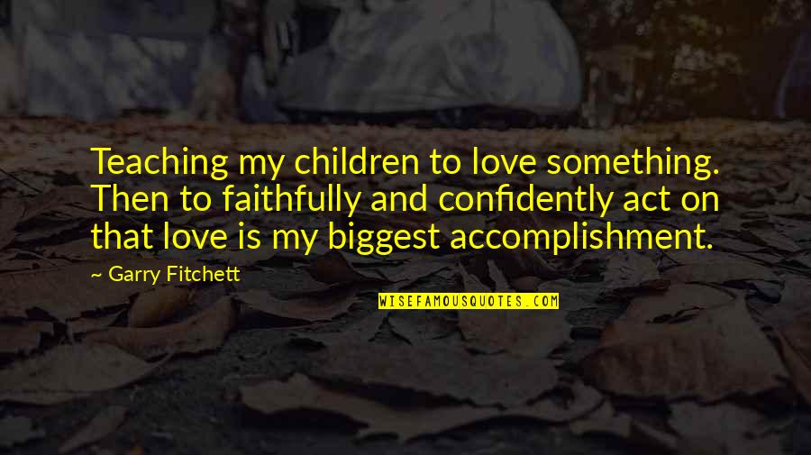 Teaching Love Quotes By Garry Fitchett: Teaching my children to love something. Then to