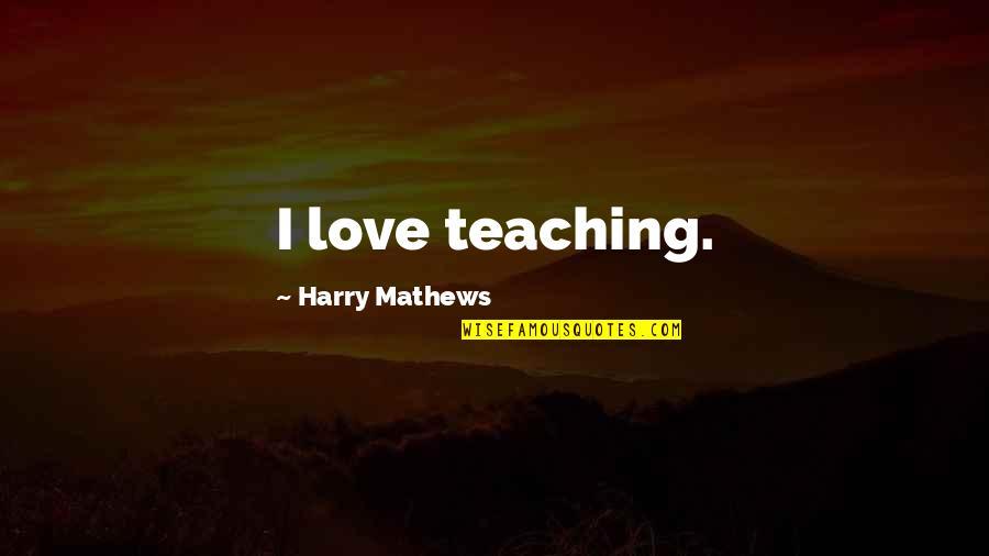 Teaching Love Quotes By Harry Mathews: I love teaching.