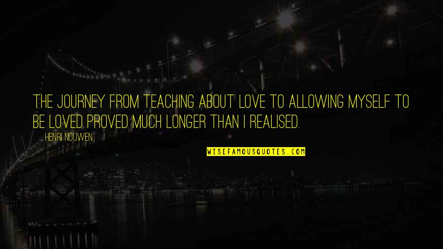 Teaching Love Quotes By Henri Nouwen: The journey from teaching about love to allowing