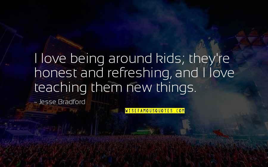Teaching Love Quotes By Jesse Bradford: I love being around kids; they're honest and