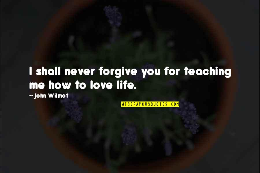 Teaching Love Quotes By John Wilmot: I shall never forgive you for teaching me