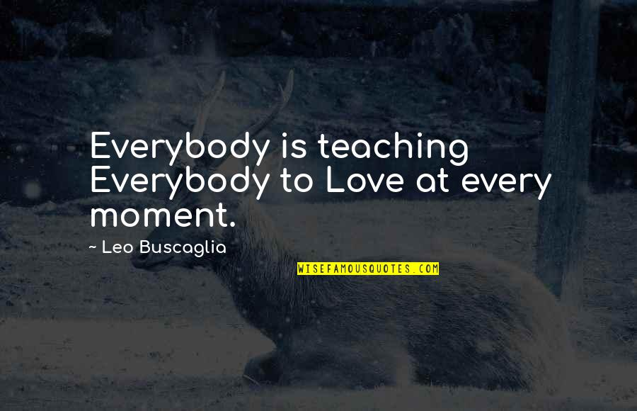 Teaching Love Quotes By Leo Buscaglia: Everybody is teaching Everybody to Love at every
