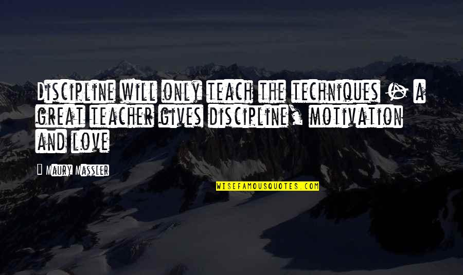 Teaching Love Quotes By Maury Massler: Discipline will only teach the techniques - a