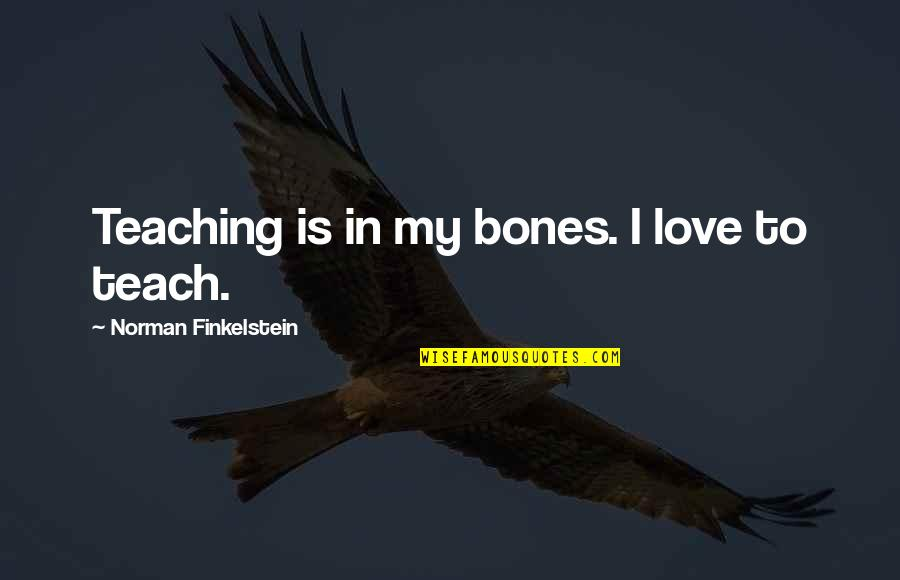 Teaching Love Quotes By Norman Finkelstein: Teaching is in my bones. I love to
