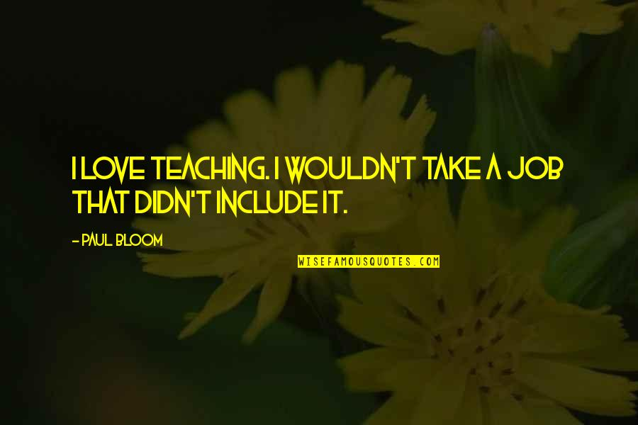 Teaching Love Quotes By Paul Bloom: I love teaching. I wouldn't take a job
