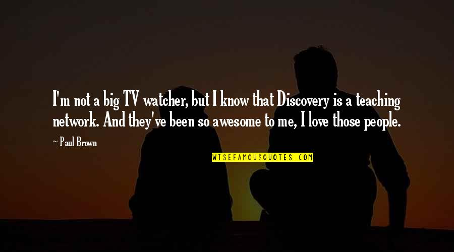 Teaching Love Quotes By Paul Brown: I'm not a big TV watcher, but I