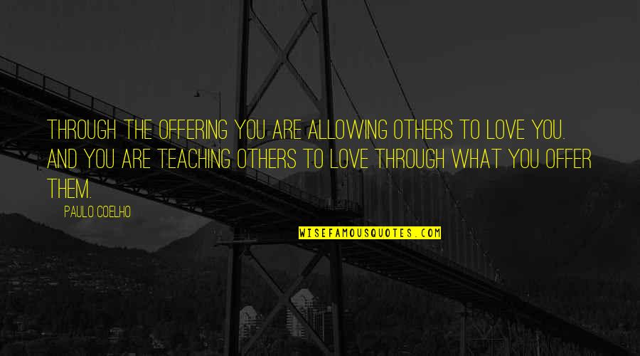 Teaching Love Quotes By Paulo Coelho: Through the Offering you are allowing others to