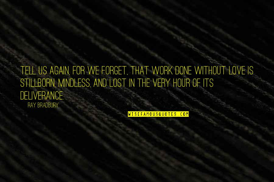 Teaching Love Quotes By Ray Bradbury: Tell us again, for we forget, that work