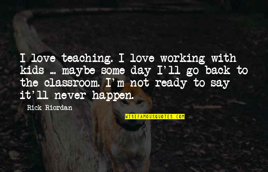 Teaching Love Quotes By Rick Riordan: I love teaching. I love working with kids
