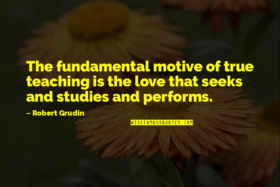 Teaching Love Quotes By Robert Grudin: The fundamental motive of true teaching is the