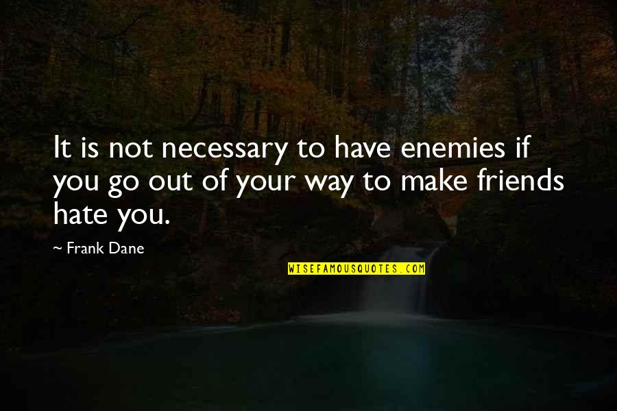 Teacup Friendship Quotes By Frank Dane: It is not necessary to have enemies if