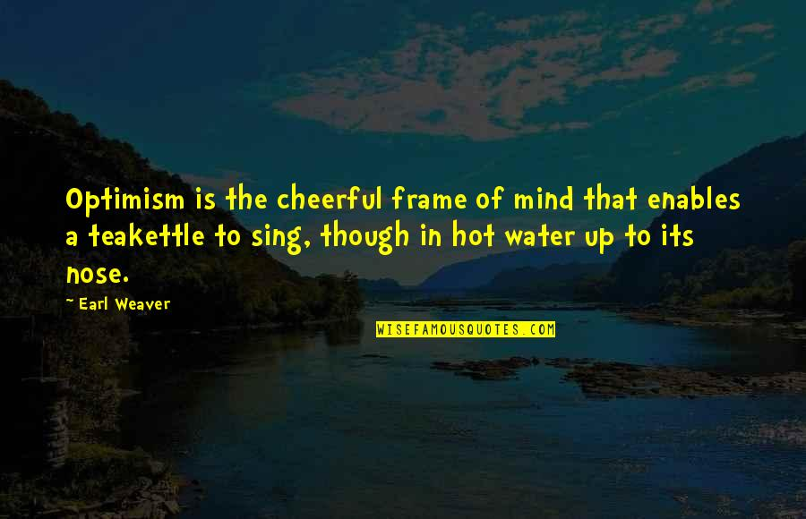 Teakettle Quotes By Earl Weaver: Optimism is the cheerful frame of mind that