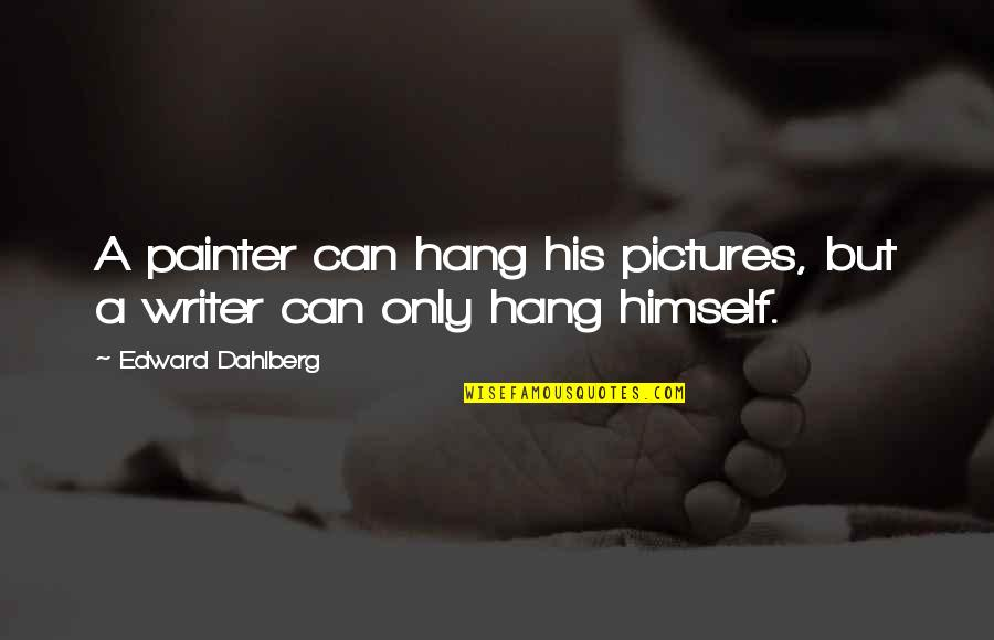 Team Charter Quotes By Edward Dahlberg: A painter can hang his pictures, but a