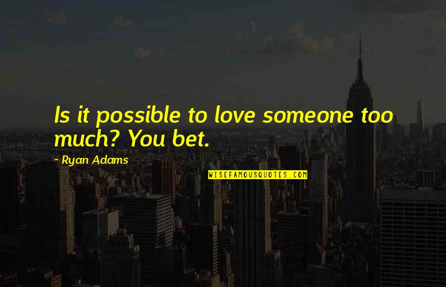 Team Charter Quotes By Ryan Adams: Is it possible to love someone too much?