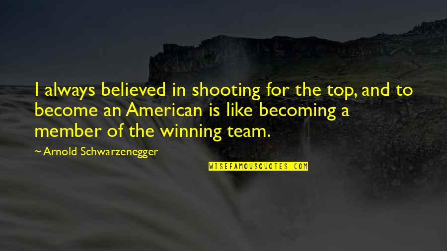 Team On Top Quotes By Arnold Schwarzenegger: I always believed in shooting for the top,