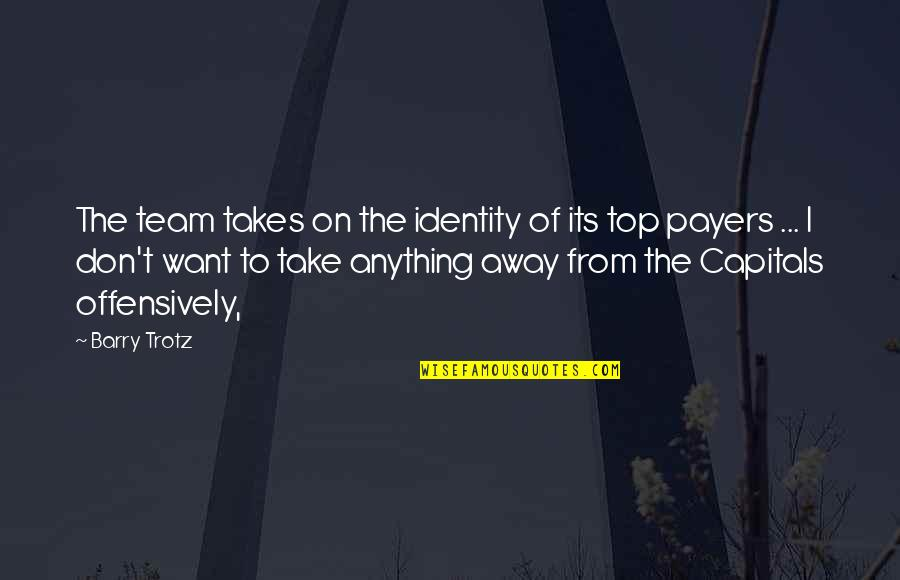 Team On Top Quotes By Barry Trotz: The team takes on the identity of its
