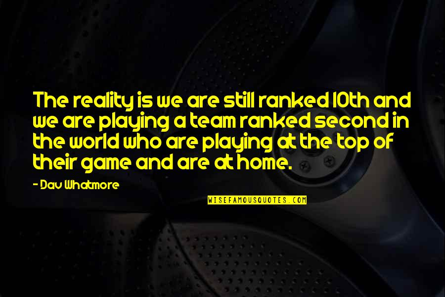Team On Top Quotes By Dav Whatmore: The reality is we are still ranked 10th