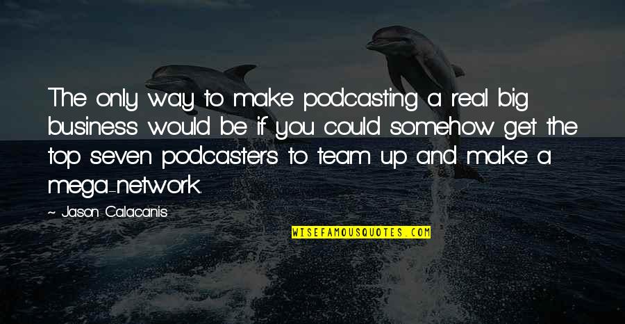 Team On Top Quotes By Jason Calacanis: The only way to make podcasting a real