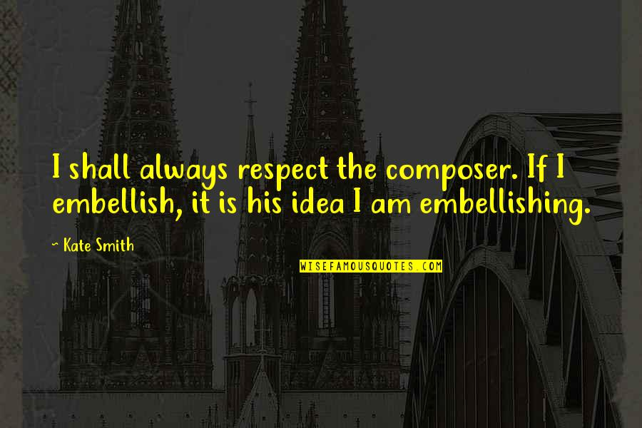 Team On Top Quotes By Kate Smith: I shall always respect the composer. If I
