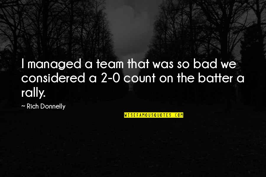 Team Rally Quotes By Rich Donnelly: I managed a team that was so bad