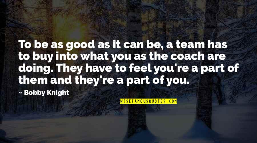 Team Sports Quotes By Bobby Knight: To be as good as it can be,