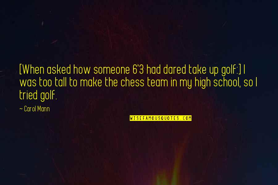 Team Sports Quotes By Carol Mann: [When asked how someone 6'3 had dared take