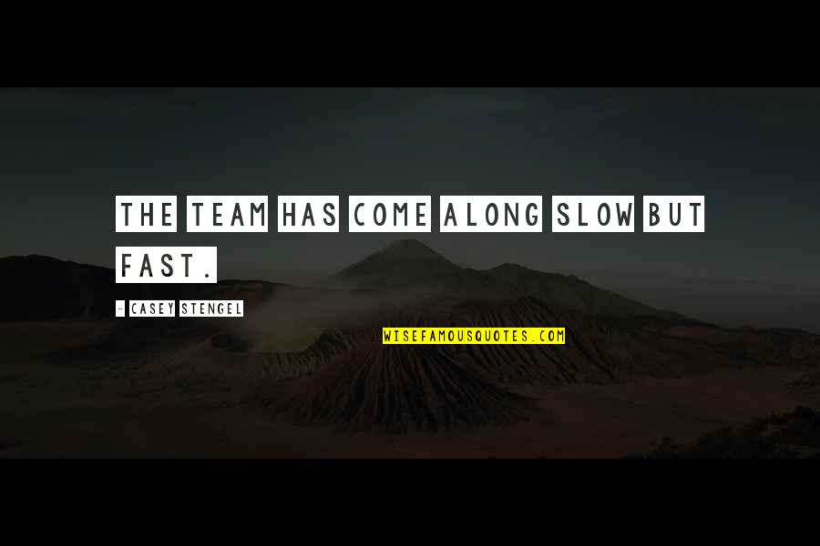 Team Sports Quotes By Casey Stengel: The team has come along slow but fast.
