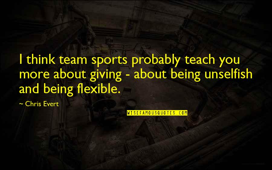Team Sports Quotes By Chris Evert: I think team sports probably teach you more