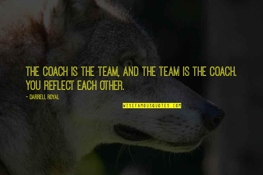 Team Sports Quotes By Darrell Royal: The coach is the team, and the team