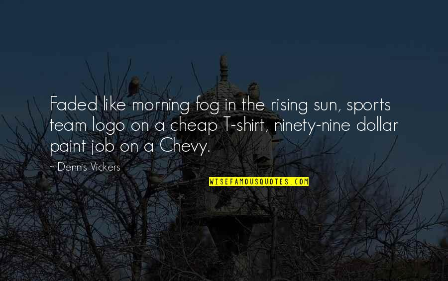 Team Sports Quotes By Dennis Vickers: Faded like morning fog in the rising sun,
