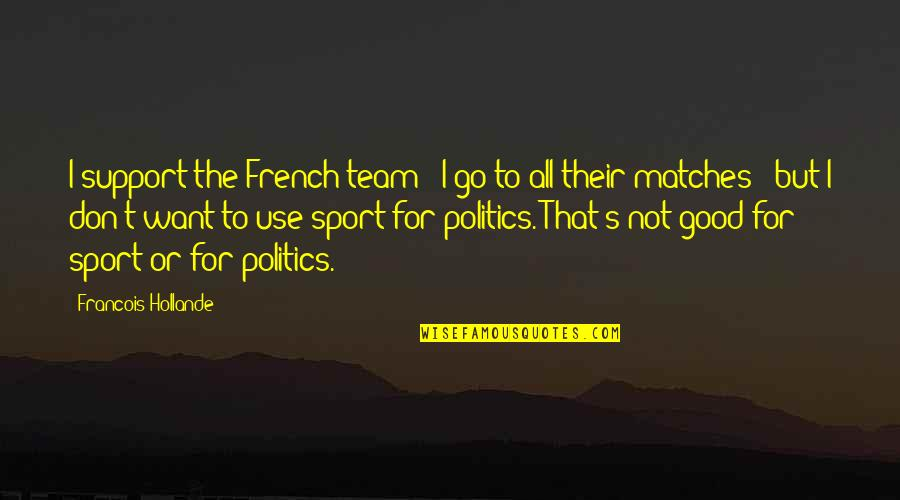 Team Sports Quotes By Francois Hollande: I support the French team - I go