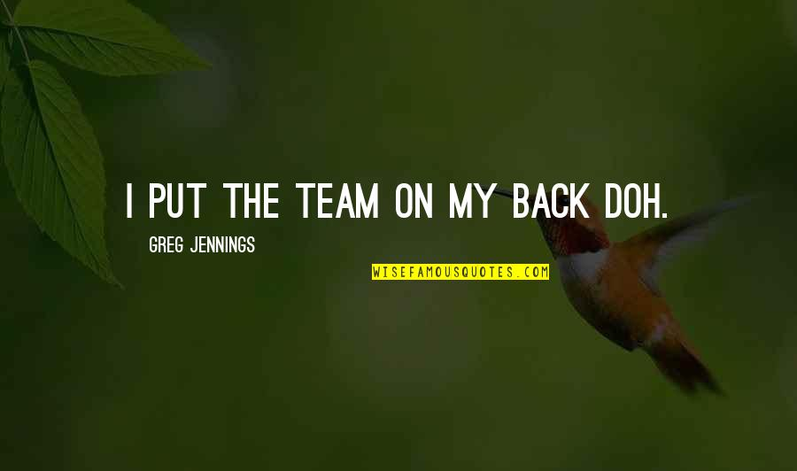 Team Sports Quotes By Greg Jennings: I put the team on my back doh.