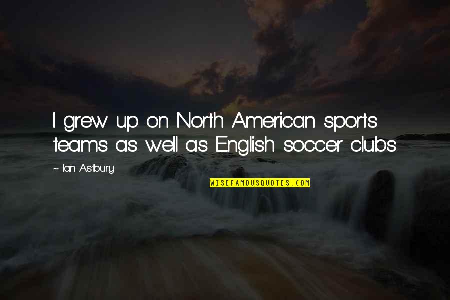 Team Sports Quotes By Ian Astbury: I grew up on North American sports teams