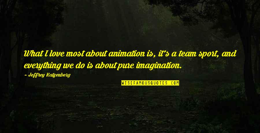 Team Sports Quotes By Jeffrey Katzenberg: What I love most about animation is, it's