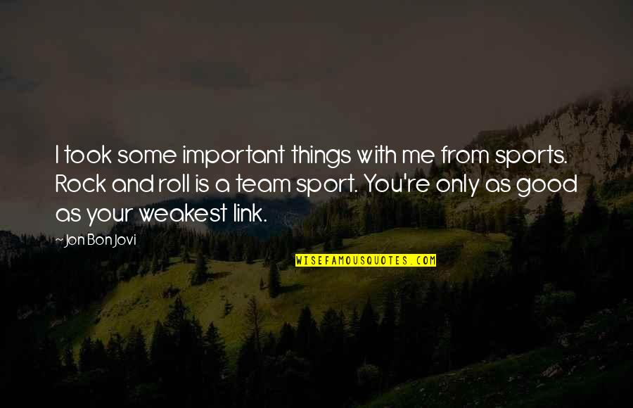 Team Sports Quotes By Jon Bon Jovi: I took some important things with me from