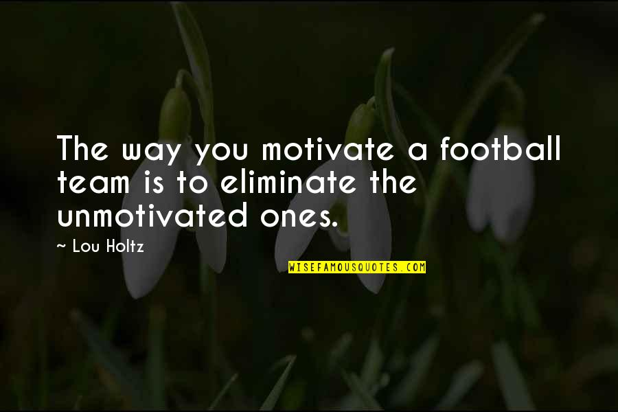 Team Sports Quotes By Lou Holtz: The way you motivate a football team is