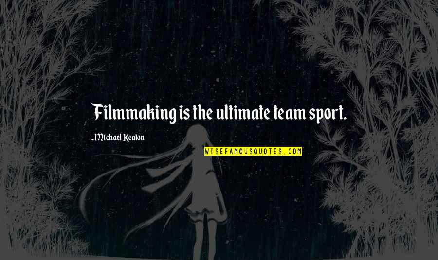 Team Sports Quotes By Michael Keaton: Filmmaking is the ultimate team sport.