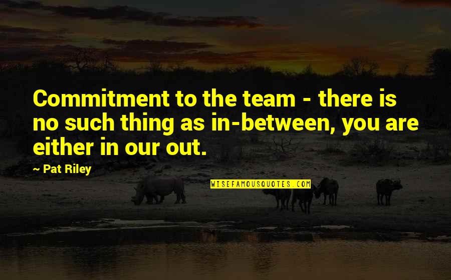 Team Sports Quotes By Pat Riley: Commitment to the team - there is no