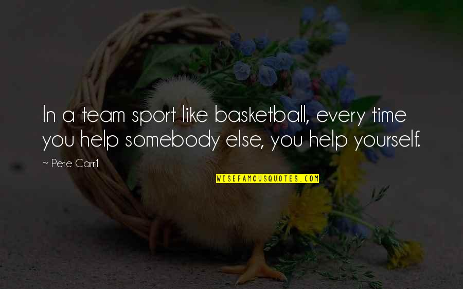Team Sports Quotes By Pete Carril: In a team sport like basketball, every time