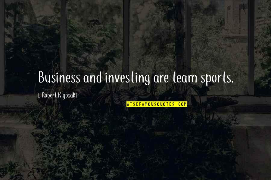 Team Sports Quotes By Robert Kiyosaki: Business and investing are team sports.