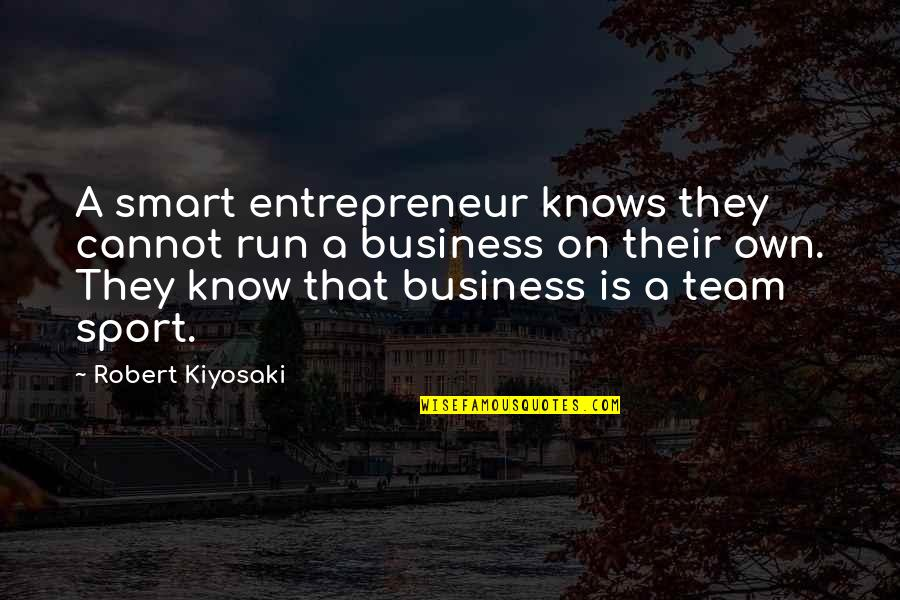 Team Sports Quotes By Robert Kiyosaki: A smart entrepreneur knows they cannot run a