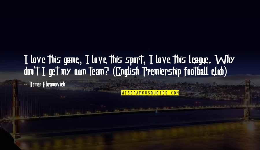 Team Sports Quotes By Roman Abramovich: I love this game, I love this sport,