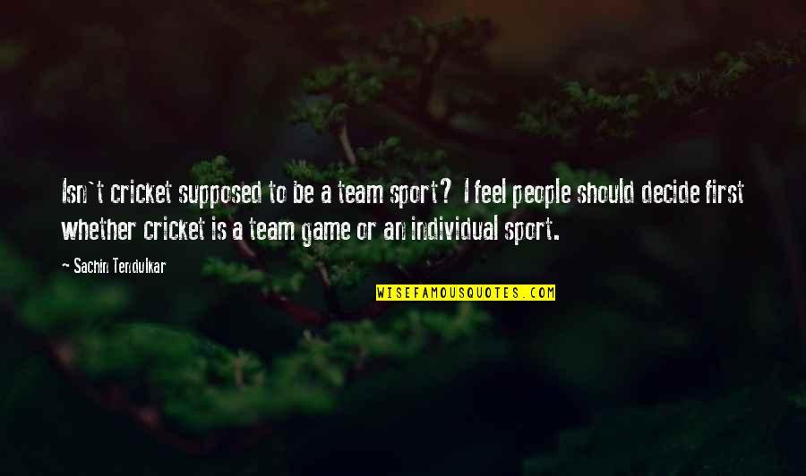 Team Sports Quotes By Sachin Tendulkar: Isn't cricket supposed to be a team sport?