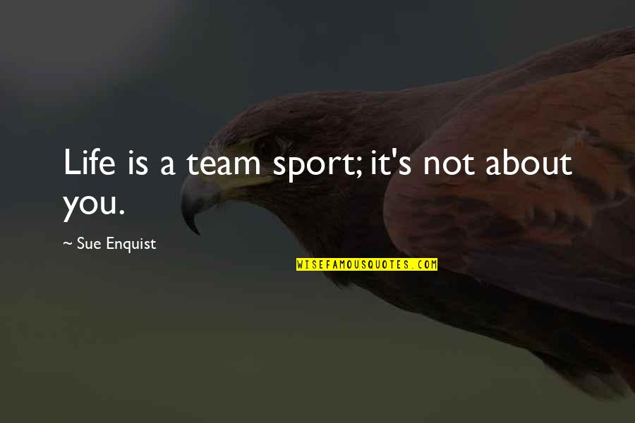 Team Sports Quotes By Sue Enquist: Life is a team sport; it's not about