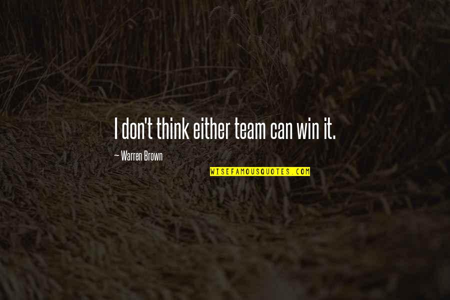 Team Sports Quotes By Warren Brown: I don't think either team can win it.
