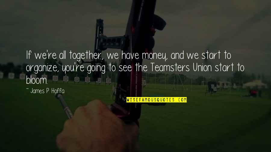 Teamsters Union Quotes By James P. Hoffa: If we're all together, we have money, and